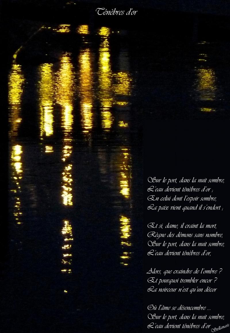 Ténèbres d'or / / Sur le port, dans la nuit sombre, / L'eau devient ténèbres d'or ; / En celui dont l'espoir sombre, / La paix vient quand il s'endort ; / / Et si, dame, il craint la mort, / Règne des démons sans nombre, / Sur le port, dans la nuit sombre, / L'eau devient ténèbres d'or, / / Alors, que craindre de l'ombre ? / Et pourquoi trembler encor ? / La noirceur n'est qu'un décor / / Où l'âme se désencombre … / Sur le port, dans la nuit sombre, / L'eau devient ténèbres d'or / / Stellamaris