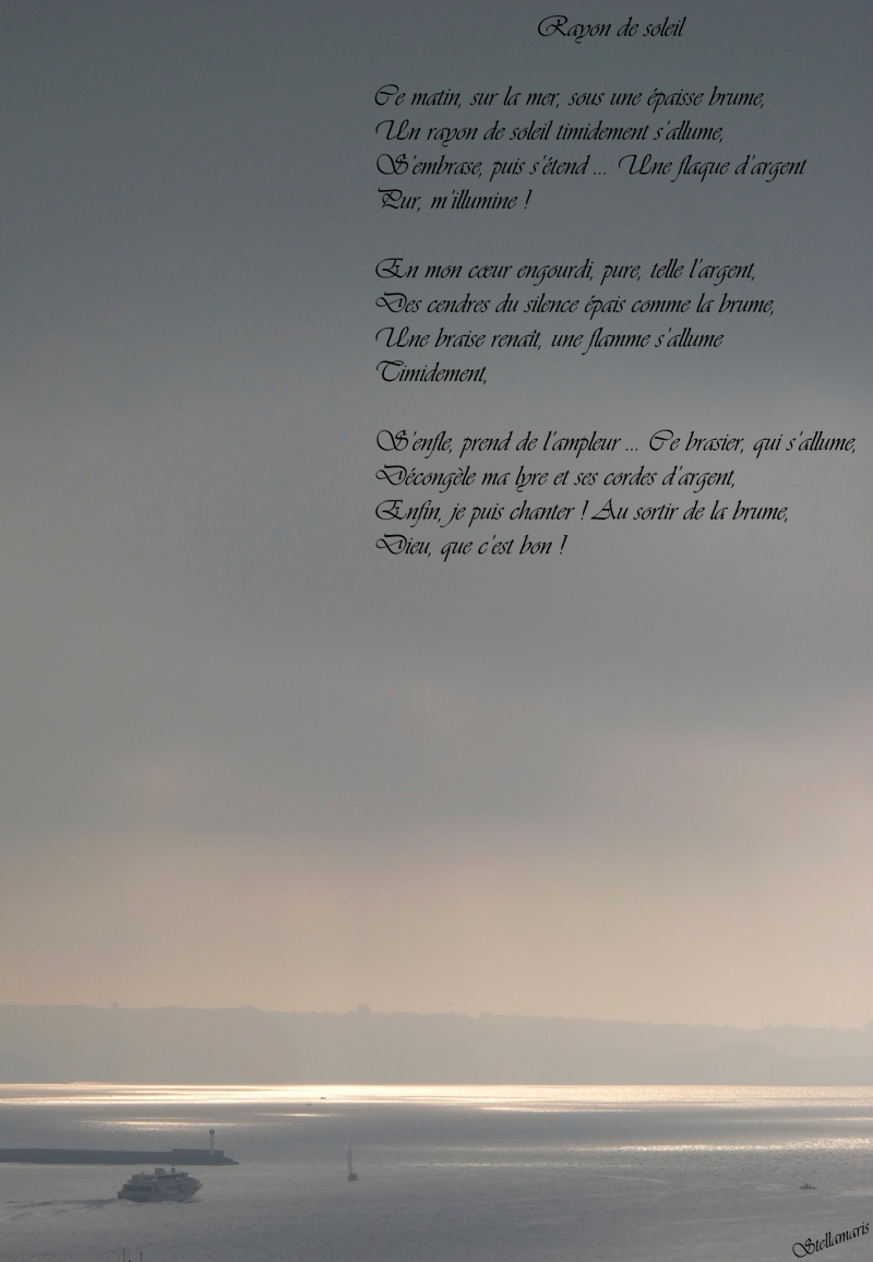Rayon de soleil / / Ce matin, sur la mer, sous une épaisse brume, / Un rayon de soleil timidement s'allume, / S'embrase, puis s'étend … Une flaque d'argent / Pur, m'illumine ! / / En mon cœur engourdi, pure, telle l'argent, / Des cendres du silence épais comme la brume, / Une braise renaît, une flamme s'allume / Timidement, / / S'enfle, prend de l'ampleur … Ce brasier, qui s'allume, / / Décongèle ma lyre et ses cordes d'argent, / Enfin, je puis chanter ! Au sortir de la brume, / Dieu, que c'est bon ! / / Stellamaris