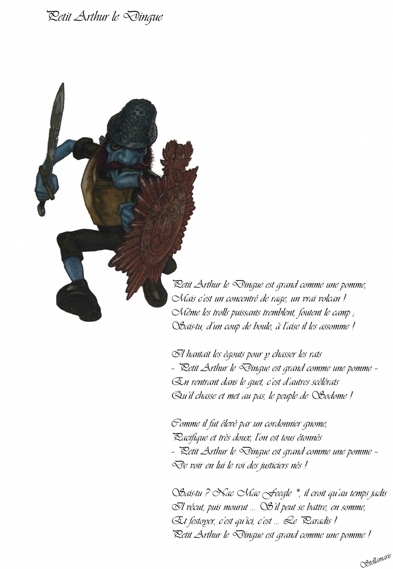 Petit Arthur le Dingue / / Petit Arthur le Dingue est grand comme une pomme, / Mais c'est un concentré de rage, un vrai volcan ! / Même les trolls puissants tremblent, foutent le camp ; / Sais-tu, d'un coup de boule, à l'aise il les assomme ! / / Il hantait les égouts pour y chasser les rats / – Petit Arthur le Dingue est grand comme une pomme – / En rentrant dans le guet, c'est d'autres scélérats / Qu'il chasse et met au pas, le peuple de Sodome ! / / Comme il fut élevé par un cordonnier gnome, / Pacifique et très doux, l'on est tous étonnés / – Petit Arthur le Dingue est grand comme une pomme – / De voir en lui le roi des justiciers nés ! / / Sais-tu ? Nac Mac Feegle *, il croit qu'au temps jadis / Il vécut, puis mourut … S'il peut se battre, en somme, / Et festoyer, c'est qu'ici, c'est … Le Paradis ! / Petit Arthur le Dingue est grand comme une pomme ! / / Stellamaris