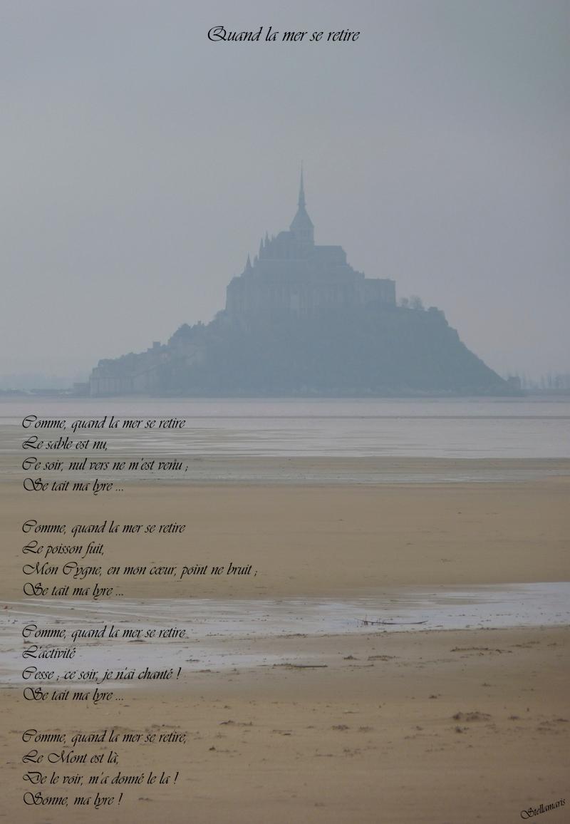 Quand la mer se retire / / Comme, quand la mer se retire / Le sable est nu, / Ce soir, nul vers ne m'est venu ; / Se tait ma lyre … / / Comme, quand la mer se retire / / Le poisson fuit, / Mon Cygne, en mon cœur, point ne bruit ; / Se tait ma lyre … / / Comme, quand la mer se retire, / L'activité / Cesse ; ce soir, je n'ai chanté ! / Se tait ma lyre … / / Comme, quand la mer se retire, / Le Mont est là, / De le voir, m'a donné le la ! / Sonne, ma lyre ! / / Stellamaris
