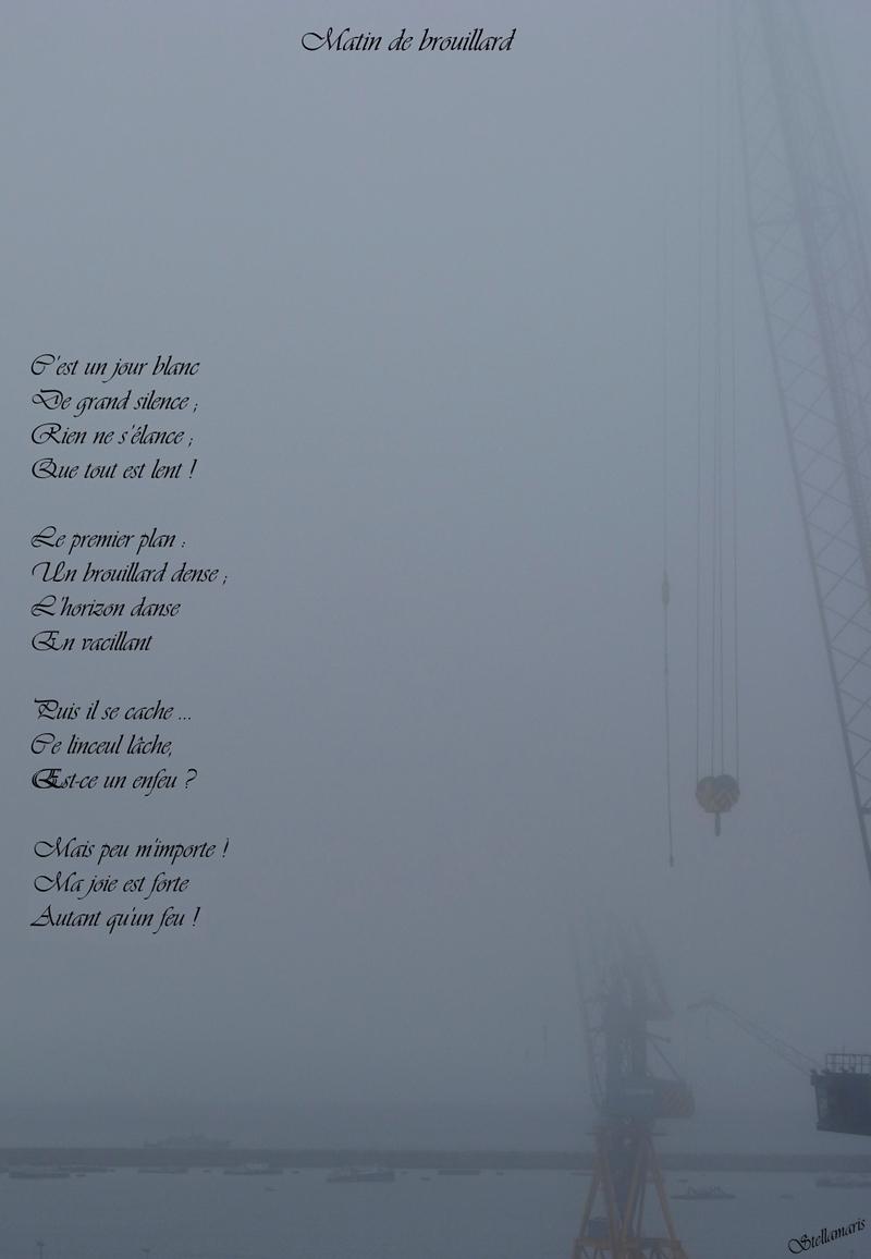 Matin de brouillard / / C'est un jour blanc / De grand silence ; / Rien ne s'élance ; / Que tout est lent ! / / Le premier plan : / Un brouillard dense ; / L'horizon danse / En vacillant / / Puis il se cache … / Ce linceul lâche, / Est-ce un enfeu ? / / Mais peu m'importe ! / Car ma joie est forte / Autant qu'un feu ! / / Stellamaris
