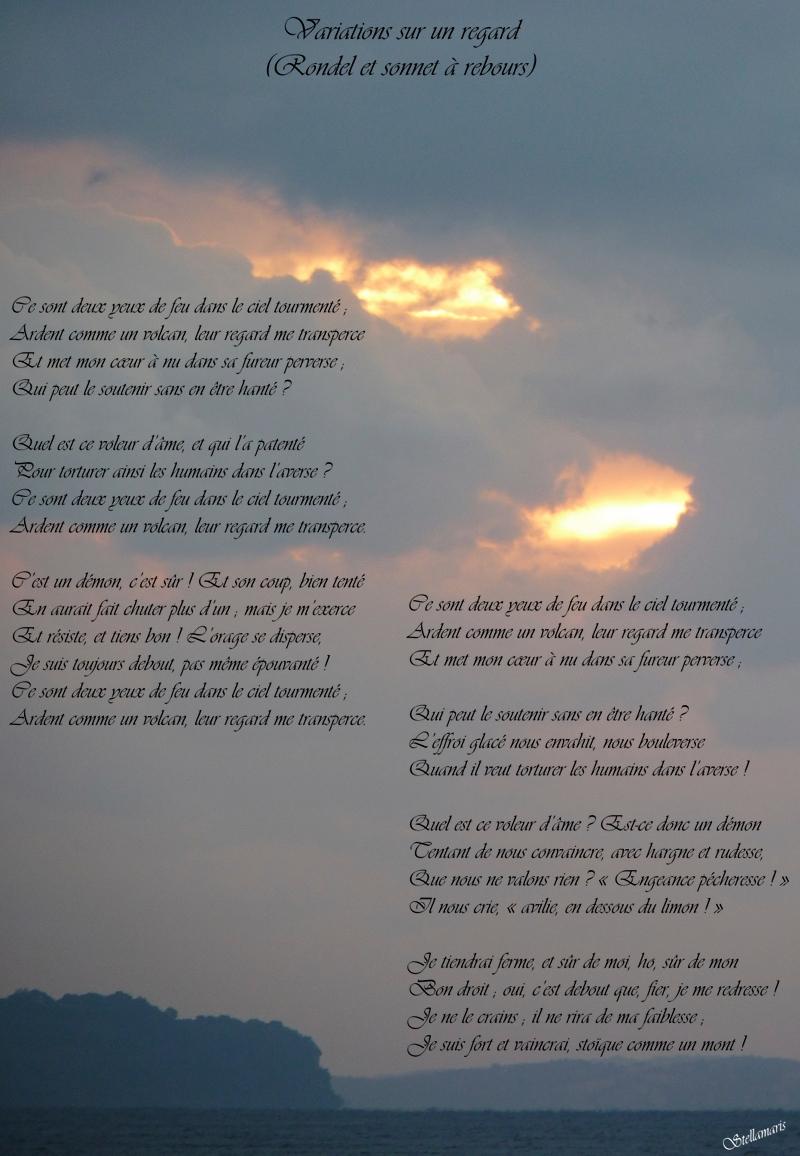 Variations sur un regard (Rondel et sonnet à rebours) / / Ce sont deux yeux de feu dans le ciel tourmenté ; / Ardent comme un volcan, leur regard me transperce / Et met mon cœur à nu dans sa fureur perverse ; / Qui peut le soutenir sans en être hanté ? / / Quel est ce voleur d'âme, et qui l'a patenté / Pour torturer ainsi les humains dans l'averse ? / Ce sont deux yeux de feu dans le ciel tourmenté ; / Ardent comme un volcan, leur regard me transperce. / / C'est un démon, c'est sûr ! Et son coup, bien tenté / En aurait fait chuter plus d'un ; mais je m'exerce / Et résiste, et tiens bon ! L'orage se disperse, / Je suis toujours debout, pas même épouvanté ! / Ce sont deux yeux de feu dans le ciel tourmenté ; / Ardent comme un volcan, leur regard me transperce. / / ----- / / Ce sont deux yeux de feu dans le ciel tourmenté ; / Ardent comme un volcan, leur regard me transperce / Et met mon cœur à nu dans sa fureur perverse ; / / Qui peut le soutenir sans en être hanté ? / L'effroi glacé nous envahit, nous bouleverse / Quand il veut torturer les humains dans l'averse ! / / Quel est ce voleur d'âme ? Est-ce donc un démon / Tentant de nous convaincre, avec hargne et rudesse, / Que nous ne valons rien ? « Engeance pécheresse ! » / Il nous crie, « avilie, en dessous du limon ! » / / Je tiendrai ferme, et sûr de moi, ho, sûr de mon / Bon droit ; oui, c'est debout que, fier, je me redresse ! / Je ne le crains ; il ne rira de ma faiblesse ; / Je suis fort et vaincrai, stoïque comme un mont ! / / Stellamaris